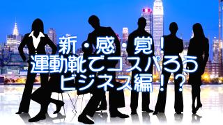 新感覚!【運動靴でコスパろう】ビジネス編!?