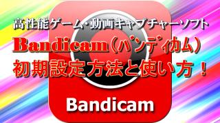 Bandicam「バンディカム」初期設定方法と使い方!高性能ゲーム・動画キャプチャーソフト