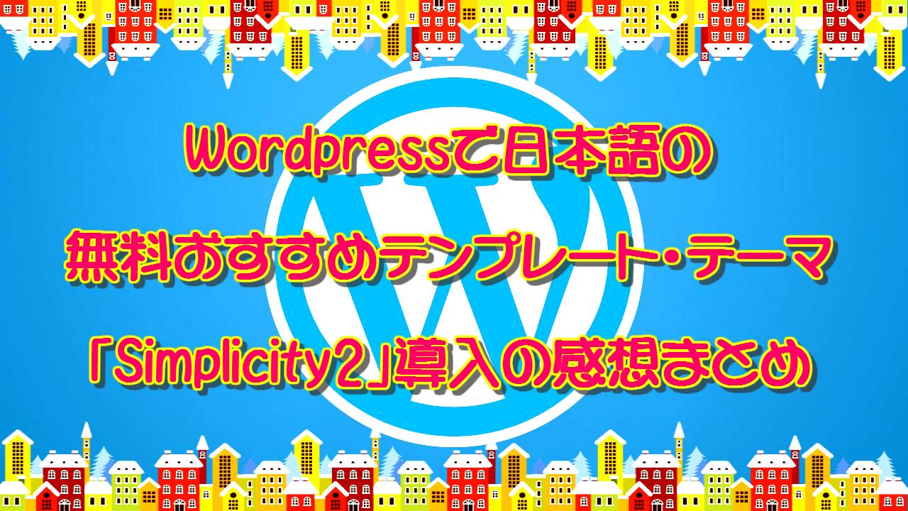 ワードプレスで日本語の無料おすすめテンプレート・テーマ「Simplicity2」導入の感想まとめ