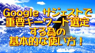 Googleサジェストで重要キーワード選定する為の基本的な使い方