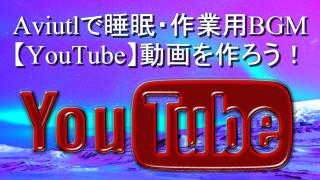 Aviutlで睡眠・作業用BGM【YouTube】動画を作ろう!