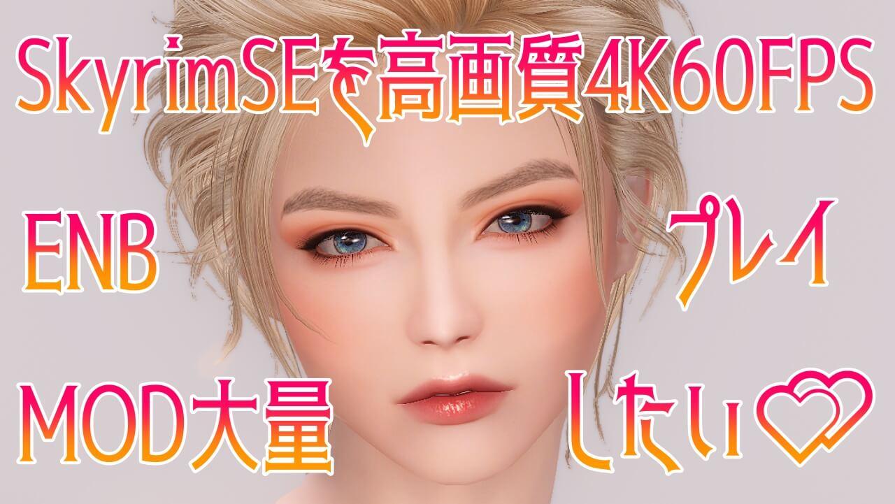 SkyrimSEを高画質4K60FPS&MOD大量+ENBでプレイしたい!